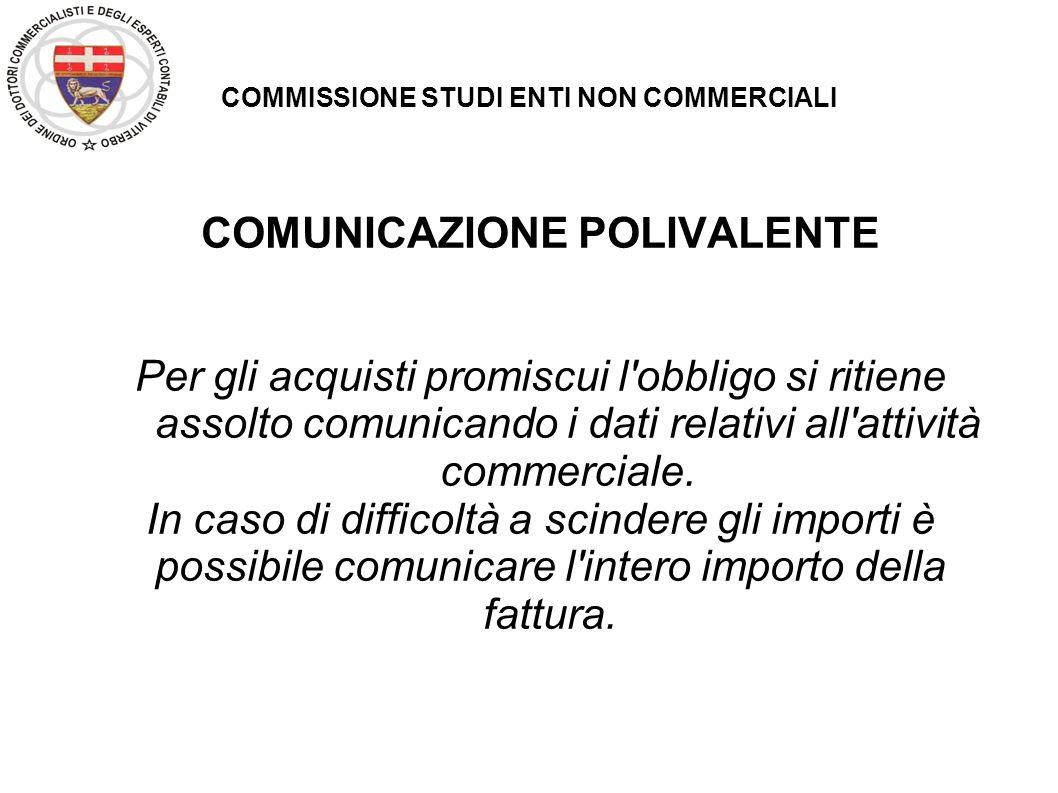 COMMISSIONE STUDI ENTI NON COMMERCIALI COMUNICAZIONE POLIVALENTE Per gli acquisti promiscui l'obbligo si ritiene assolto comunicando i dati relativi a