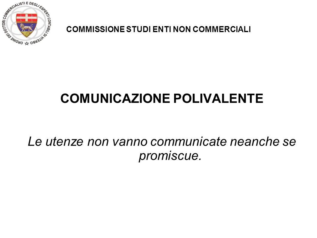 COMMISSIONE STUDI ENTI NON COMMERCIALI COMUNICAZIONE POLIVALENTE Le utenze non vanno communicate neanche se promiscue.