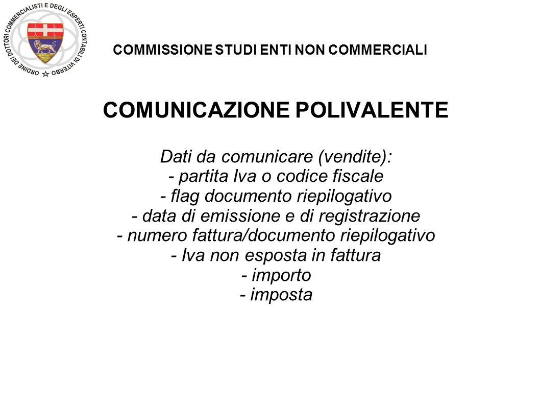 COMMISSIONE STUDI ENTI NON COMMERCIALI COMUNICAZIONE POLIVALENTE Dati da comunicare (vendite): - partita Iva o codice fiscale - flag documento riepilo
