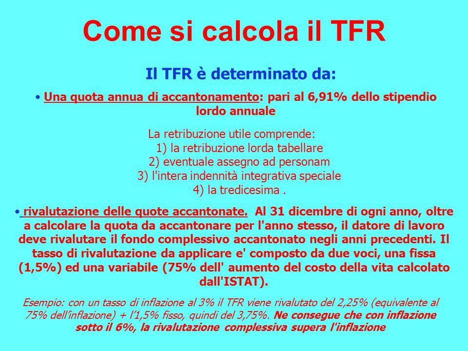 Come si calcola il TFR Una quota annua di accantonamento: pari al 6,91% dello stipendio lordo annuale La retribuzione utile comprende: 1) la retribuzione lorda tabellare 2) eventuale assegno ad personam 3) l intera indennità integrativa speciale 4) la tredicesima.