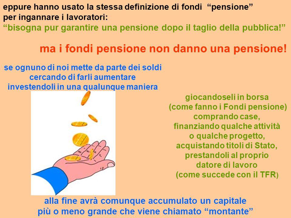 eppure hanno usato la stessa definizione di fondi pensione per ingannare i lavoratori: bisogna pur garantire una pensione dopo il taglio della pubblica! ma i fondi pensione non danno una pensione.