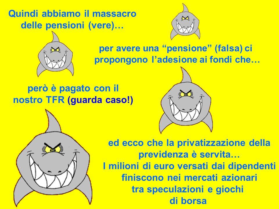 Quindi abbiamo il massacro delle pensioni (vere)… per avere una pensione (falsa) ci propongono l'adesione ai fondi che… però è pagato con il nostro TFR (guarda caso!) ed ecco che la privatizzazione della previdenza è servita… I milioni di euro versati dai dipendenti finiscono nei mercati azionari tra speculazioni e giochi di borsa