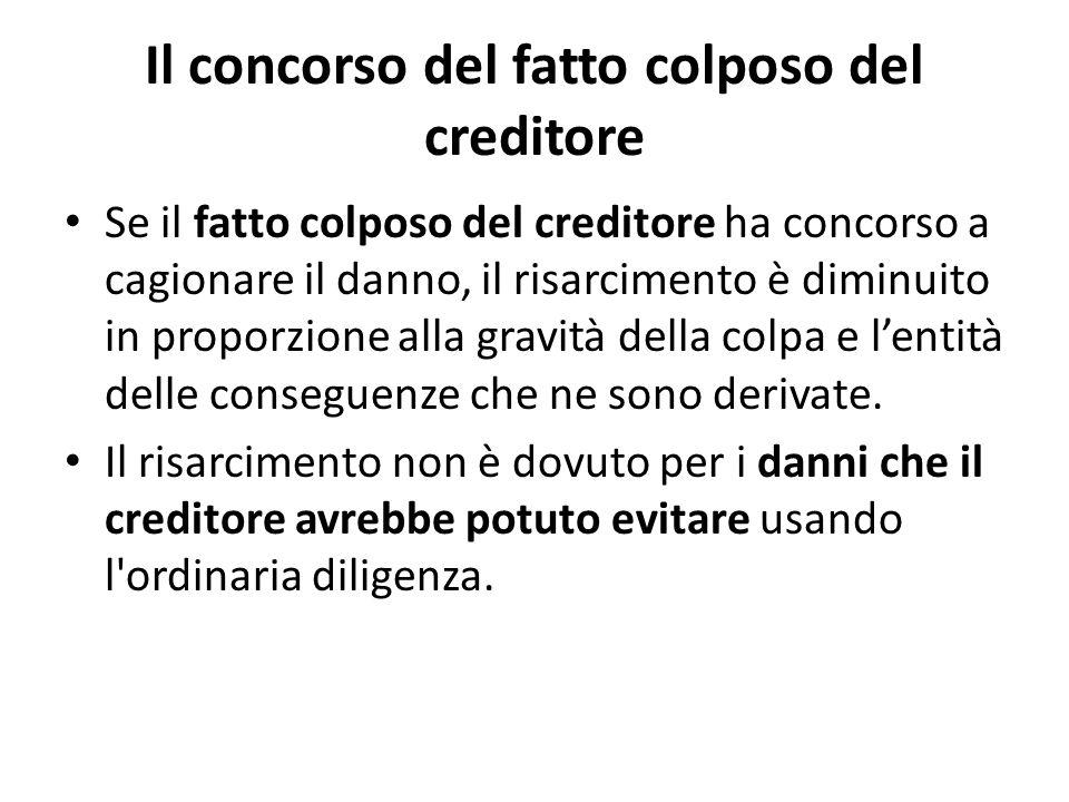 Il concorso del fatto colposo del creditore Se il fatto colposo del creditore ha concorso a cagionare il danno, il risarcimento è diminuito in proporz