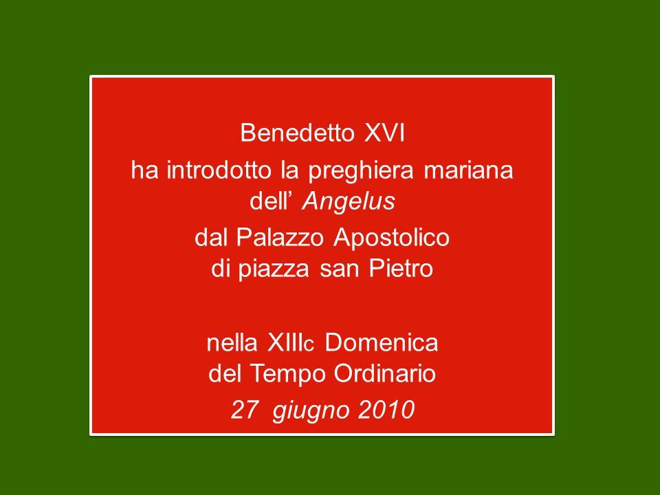 Benedetto XVI ha introdotto la preghiera mariana dell' Angelus dal Palazzo Apostolico di piazza san Pietro nella XIII c Domenica del Tempo Ordinario 27 giugno 2010 Benedetto XVI ha introdotto la preghiera mariana dell' Angelus dal Palazzo Apostolico di piazza san Pietro nella XIII c Domenica del Tempo Ordinario 27 giugno 2010