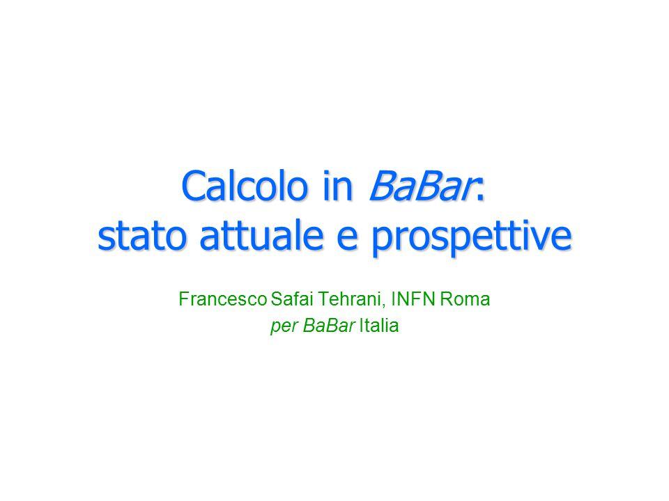 Calcolo in BaBar: stato attuale e prospettive Francesco Safai Tehrani, INFN Roma per BaBar Italia
