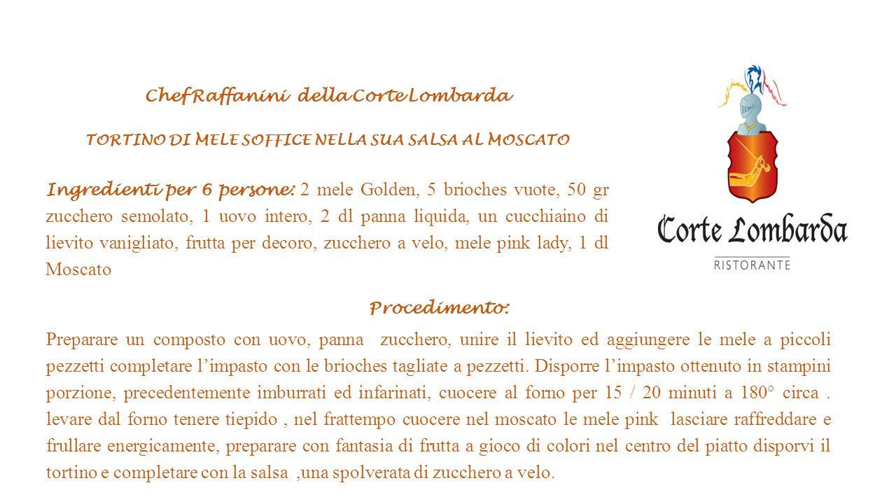 Chef Raffanini della Corte Lombarda TORTINO DI MELE SOFFICE NELLA SUA SALSA AL MOSCATO Ingredienti per 6 persone: 2 mele Golden, 5 brioches vuote, 50