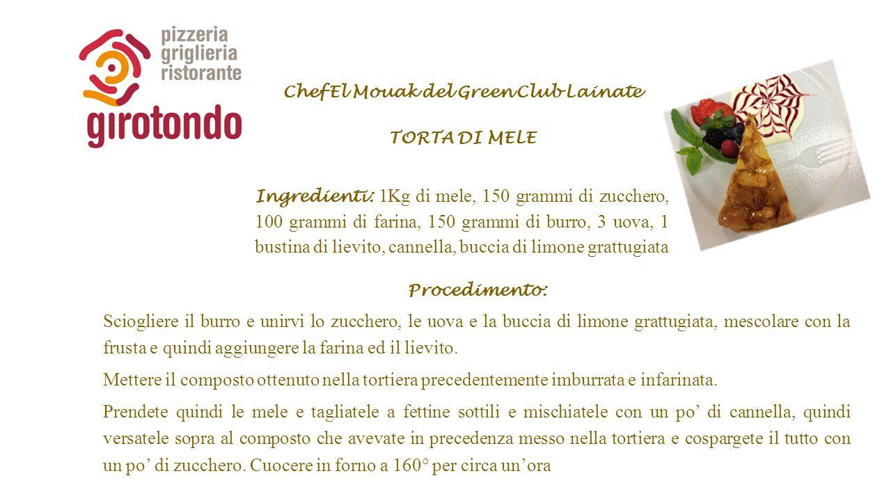 Chef El Mouak del Green Club Lainate TORTA DI MELE Ingredienti: 1Kg di mele, 150 grammi di zucchero, 100 grammi di farina, 150 grammi di burro, 3 uova