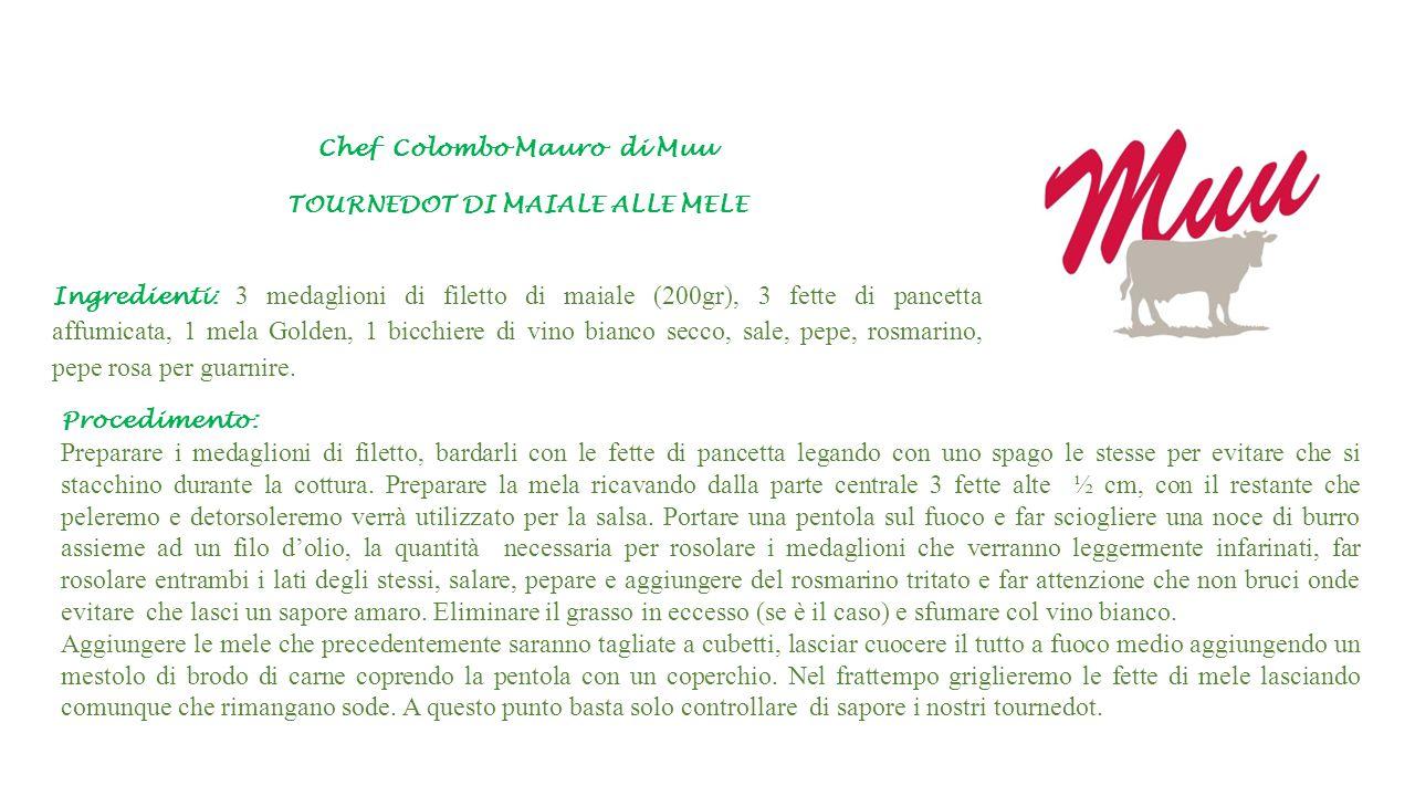 Chef Colombo Mauro di Muu TOURNEDOT DI MAIALE ALLE MELE Ingredienti: 3 medaglioni di filetto di maiale (200gr), 3 fette di pancetta affumicata, 1 mela