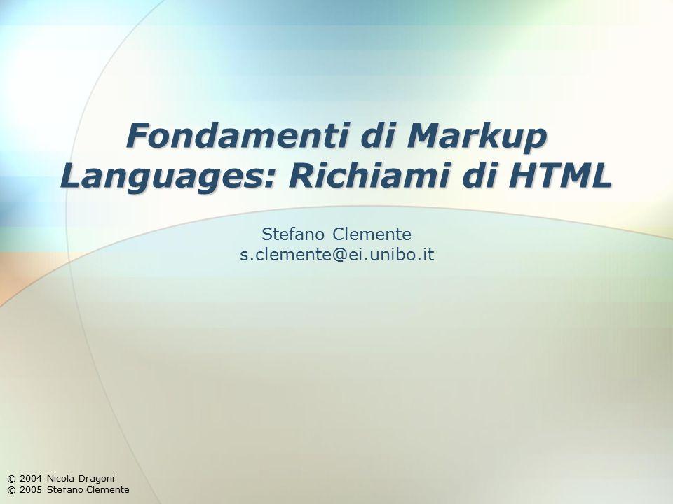 Fondamenti di Markup Languages: Richiami di HTML © 2004 Nicola Dragoni © 2005 Stefano Clemente Stefano Clemente s.clemente@ei.unibo.it