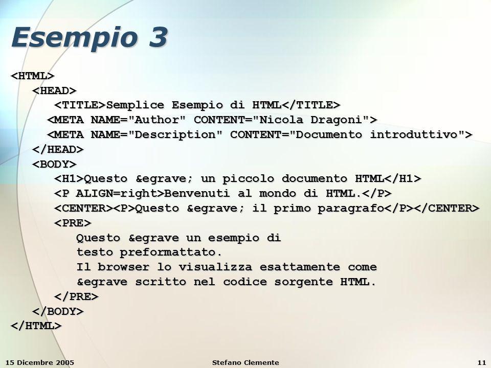 15 Dicembre 2005Stefano Clemente11 Esempio 3 <HTML> Semplice Esempio di HTML Semplice Esempio di HTML Questo è un piccolo documento HTML Questo è un piccolo documento HTML Benvenuti al mondo di HTML.