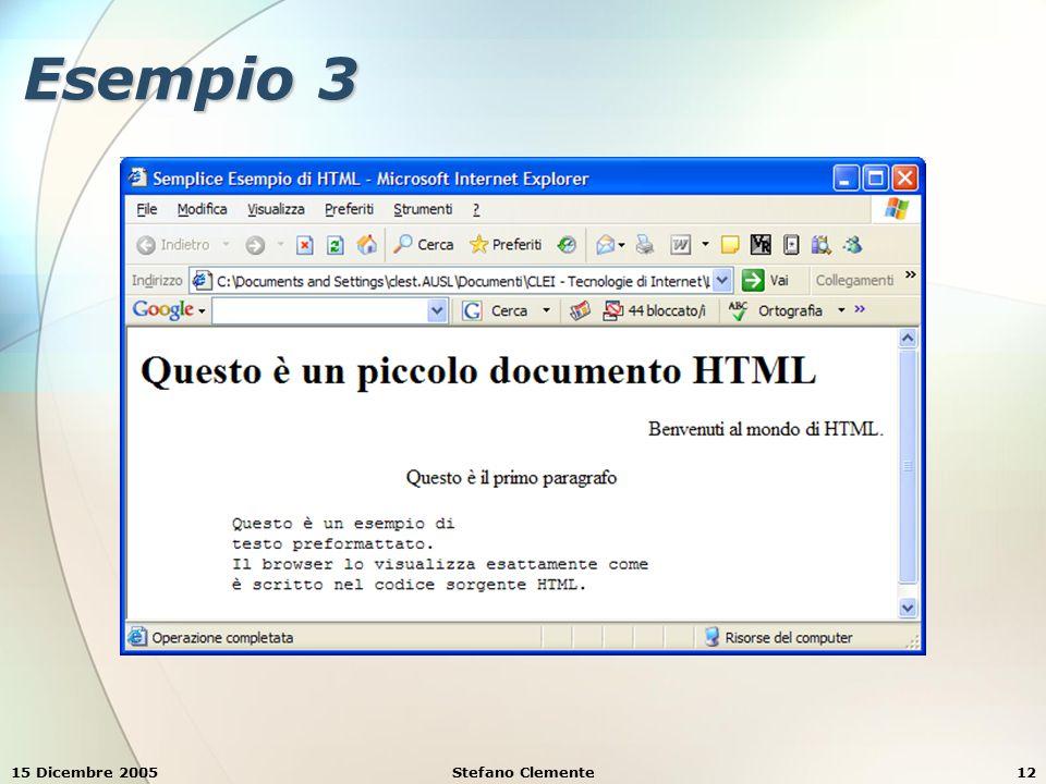 15 Dicembre 2005Stefano Clemente13 Esempio 4 <HTML> Semplice Esempio di HTML Semplice Esempio di HTML Questo è un piccolo documento HTML Questo è un piccolo documento HTML Benvenuti al mondo di HTML.