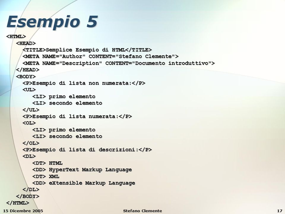 15 Dicembre 2005Stefano Clemente17 Esempio 5 <HTML> Semplice Esempio di HTML Semplice Esempio di HTML Esempio di lista non numerata: Esempio di lista non numerata: primo elemento primo elemento secondo elemento secondo elemento Esempio di lista numerata: Esempio di lista numerata: primo elemento primo elemento secondo elemento secondo elemento Esempio di lista di descrizioni: Esempio di lista di descrizioni: HTML HTML HyperText Markup Language HyperText Markup Language XML XML eXtensible Markup Language eXtensible Markup Language </HTML>