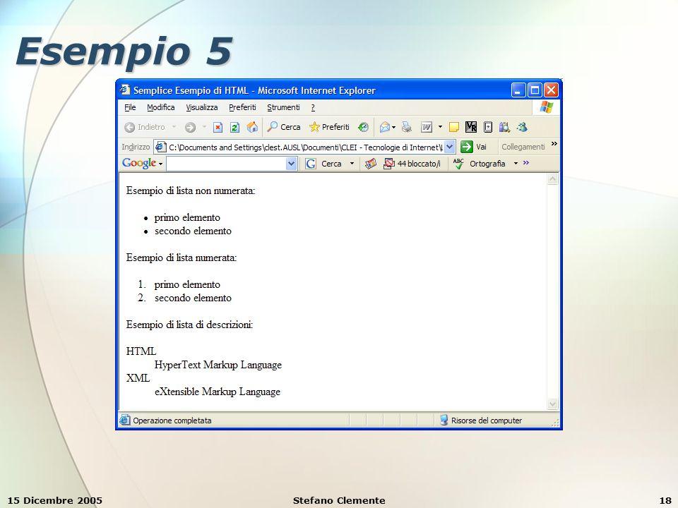 15 Dicembre 2005Stefano Clemente19 Esempio 6 <HTML> Semplice Esempio di HTML Semplice Esempio di HTML Esempio di lista di descrizioni: Esempio di lista di descrizioni: HTML HTML HyperText Markup Language HyperText Markup Language XML XML eXtensible Markup Language eXtensible Markup Language Esempio di lista di descrizioni compatte (Firefox non le supporta!): Esempio di lista di descrizioni compatte (Firefox non le supporta!): HTML HTML HyperText Markup Language HyperText Markup Language XML XML eXtensible Markup Language eXtensible Markup Language WWW WWW World Wide Web World Wide Web W3C W3C World Wide Web Consortium World Wide Web Consortium </HTML>