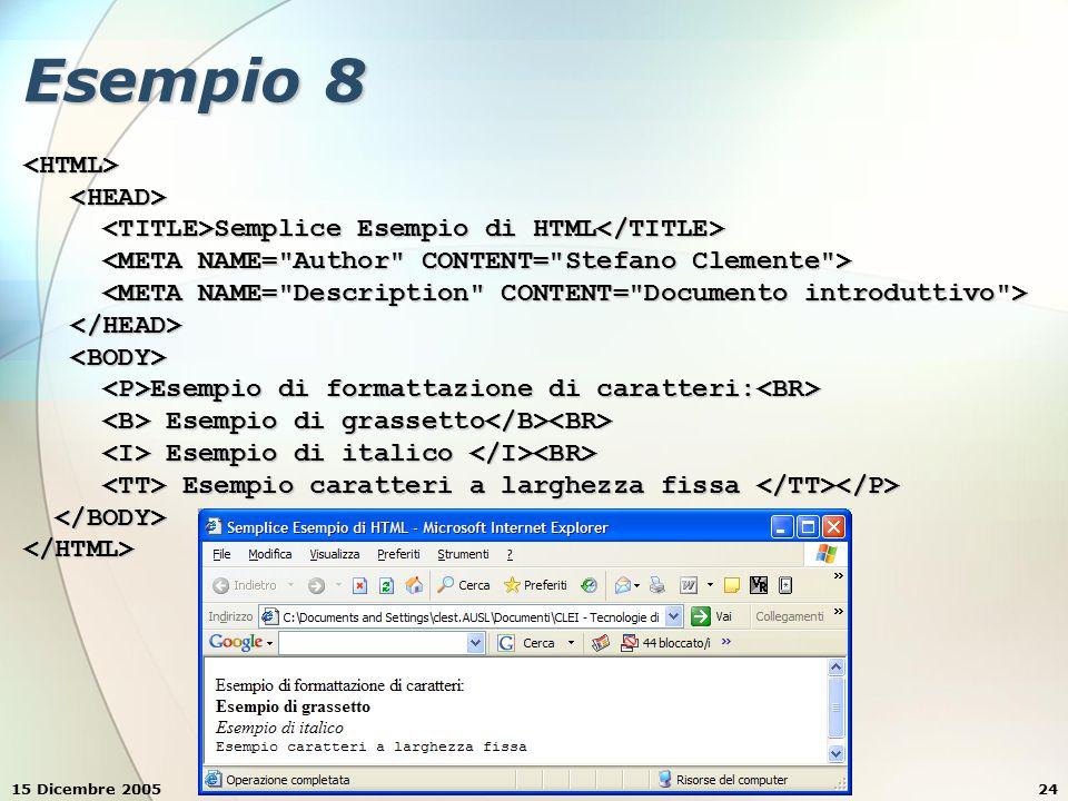 15 Dicembre 2005Stefano Clemente24 Esempio 8 <HTML> Semplice Esempio di HTML Semplice Esempio di HTML Esempio di formattazione di caratteri: Esempio di formattazione di caratteri: Esempio di grassetto Esempio di grassetto Esempio di italico Esempio di italico Esempio caratteri a larghezza fissa Esempio caratteri a larghezza fissa </HTML>