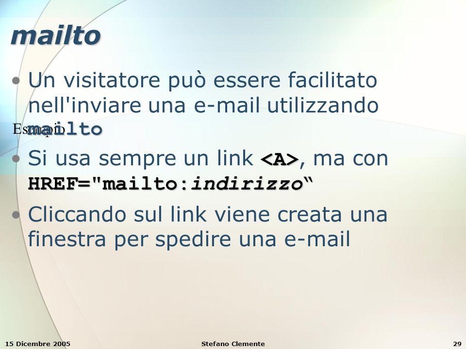 15 Dicembre 2005Stefano Clemente29 Esempio mailto mailtoUn visitatore può essere facilitato nell inviare una e-mail utilizzando mailto HREF= mailto:indirizzo Si usa sempre un link, ma con HREF= mailto:indirizzo Cliccando sul link viene creata una finestra per spedire una e-mail