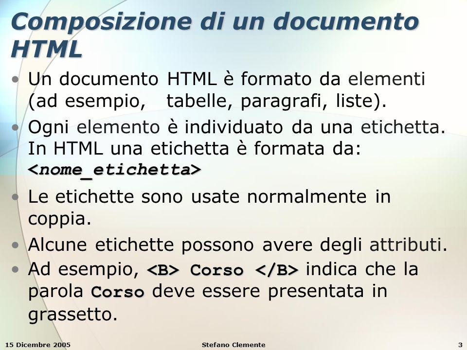 15 Dicembre 2005Stefano Clemente3 Composizione di un documento HTML Un documento HTML è formato da elementi (ad esempio, tabelle, paragrafi, liste).