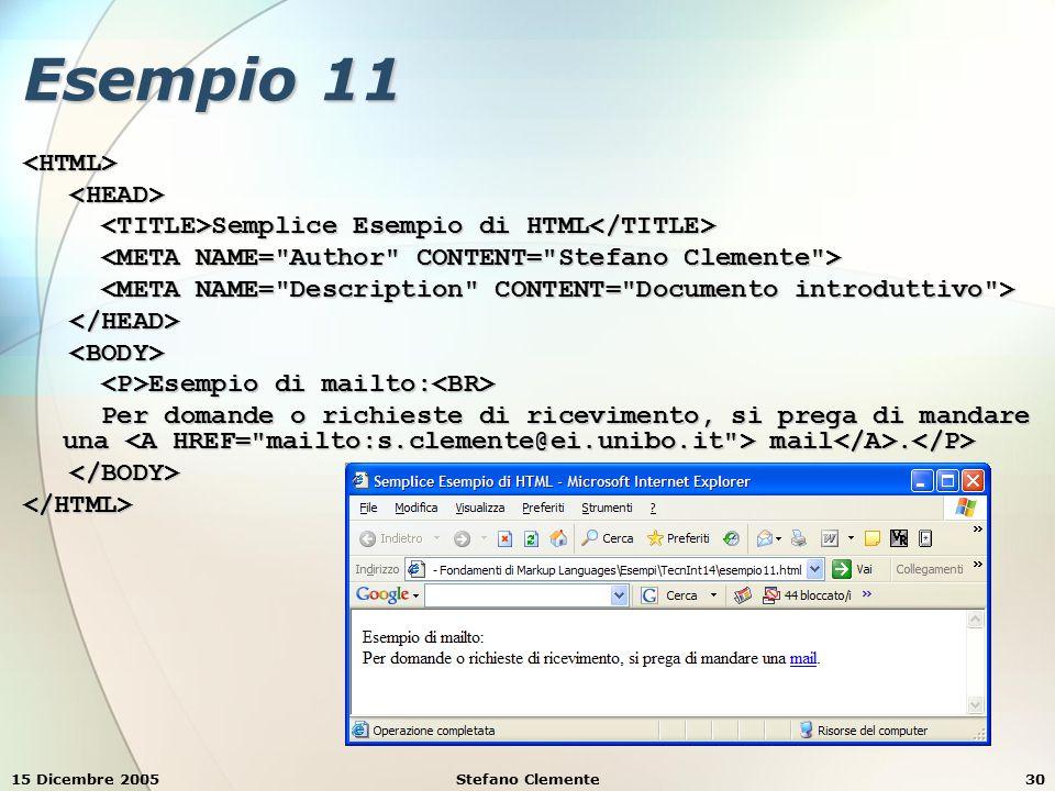 15 Dicembre 2005Stefano Clemente30 Esempio 11 <HTML> Semplice Esempio di HTML Semplice Esempio di HTML Esempio di mailto: Esempio di mailto: Per domande o richieste di ricevimento, si prega di mandare una mail.