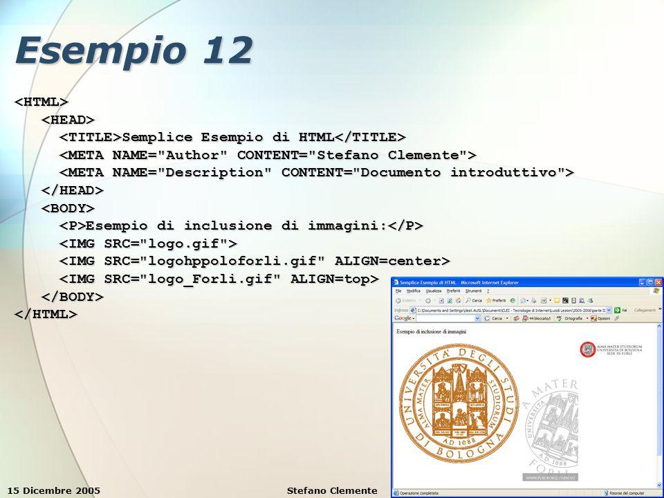 15 Dicembre 2005Stefano Clemente32 Esempio 12 <HTML> Semplice Esempio di HTML Semplice Esempio di HTML Esempio di inclusione di immagini: Esempio di inclusione di immagini: </HTML>