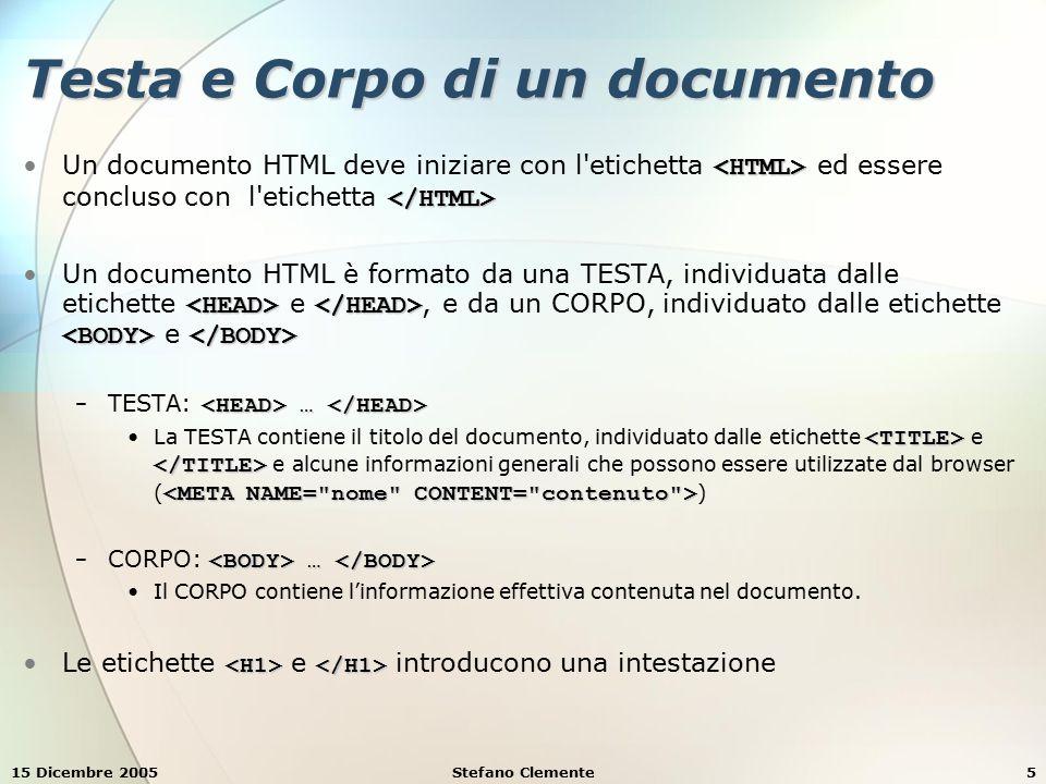 15 Dicembre 2005Stefano Clemente5 Testa e Corpo di un documento Un documento HTML deve iniziare con l etichetta ed essere concluso con l etichetta Un documento HTML è formato da una TESTA, individuata dalle etichette e, e da un CORPO, individuato dalle etichette e … − TESTA: … La TESTA contiene il titolo del documento, individuato dalle etichette e e alcune informazioni generali che possono essere utilizzate dal browser ( ) … − CORPO: … Il CORPO contiene l'informazione effettiva contenuta nel documento.