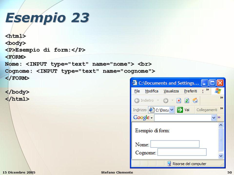 15 Dicembre 2005Stefano Clemente50 Esempio 23 <html><body> Esempio di form: Esempio di form: <FORM> Nome: Nome: Cognome: Cognome: </FORM></body></html>