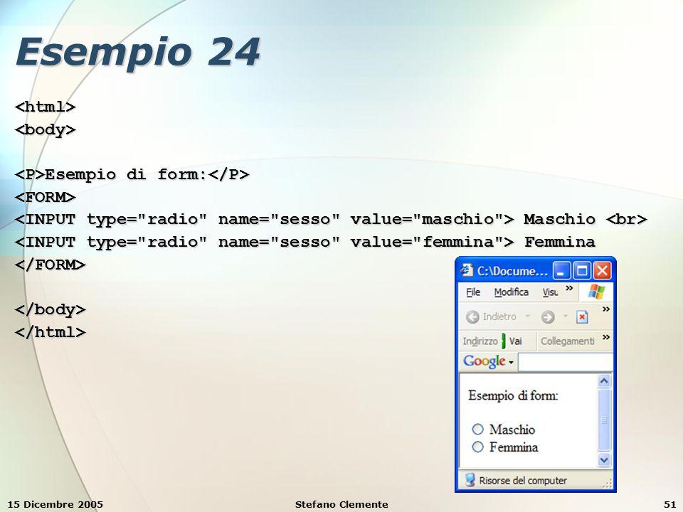15 Dicembre 2005Stefano Clemente51 Esempio 24 <html><body> Esempio di form: Esempio di form: <FORM> Maschio Maschio Femmina Femmina</FORM></body></html>