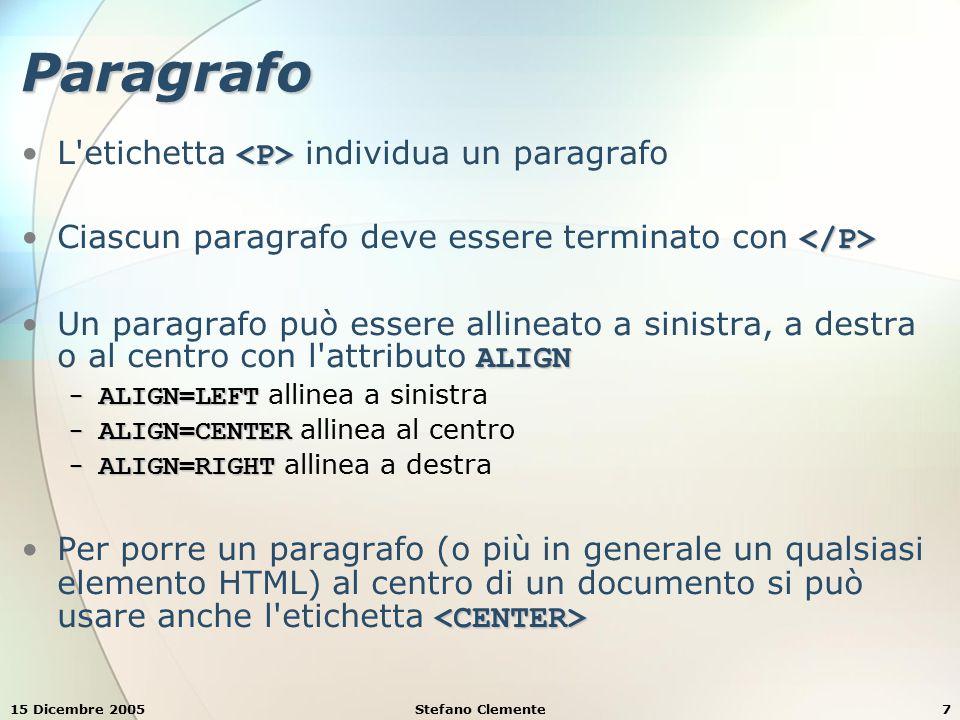 15 Dicembre 2005Stefano Clemente7 Paragrafo L etichetta individua un paragrafo Ciascun paragrafo deve essere terminato con ALIGNUn paragrafo può essere allineato a sinistra, a destra o al centro con l attributo ALIGN − ALIGN=LEFT − ALIGN=LEFT allinea a sinistra − ALIGN=CENTER − ALIGN=CENTER allinea al centro − ALIGN=RIGHT − ALIGN=RIGHT allinea a destra Per porre un paragrafo (o più in generale un qualsiasi elemento HTML) al centro di un documento si può usare anche l etichetta