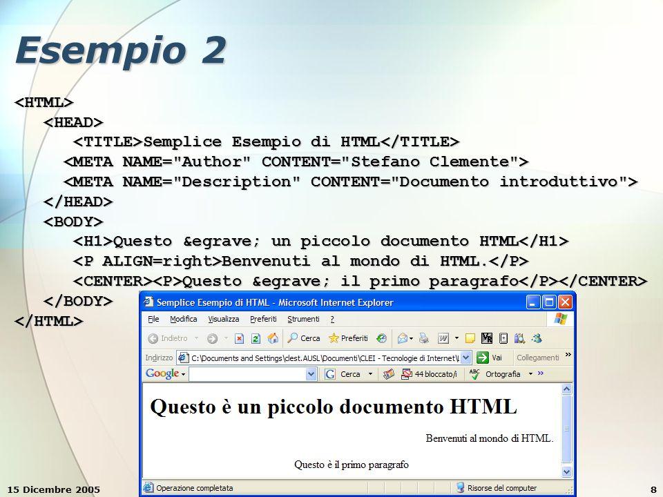 15 Dicembre 2005Stefano Clemente8 Esempio 2 <HTML> Semplice Esempio di HTML Semplice Esempio di HTML Questo è un piccolo documento HTML Questo è un piccolo documento HTML Benvenuti al mondo di HTML.