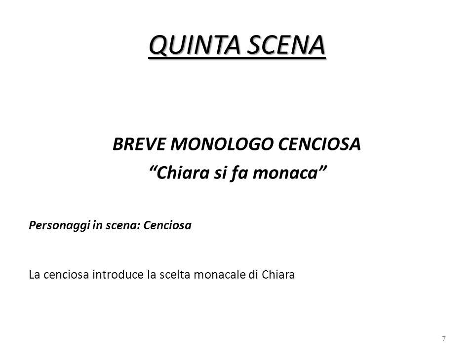QUINTA SCENA BREVE MONOLOGO CENCIOSA Chiara si fa monaca Personaggi in scena: Cenciosa La cenciosa introduce la scelta monacale di Chiara 7