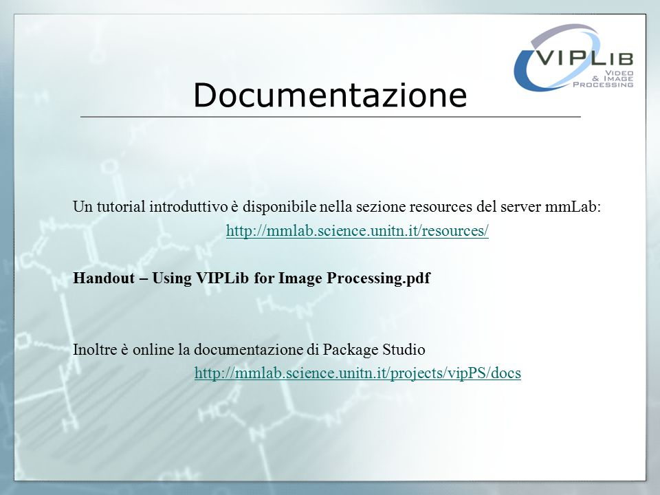 Documentazione Un tutorial introduttivo è disponibile nella sezione resources del server mmLab: http://mmlab.science.unitn.it/resources/ Handout – Using VIPLib for Image Processing.pdf Inoltre è online la documentazione di Package Studio http://mmlab.science.unitn.it/projects/vipPS/docs
