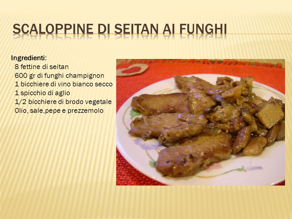 Ingredienti: 8 fettine di seitan 600 gr di funghi champignon 1 bicchiere di vino bianco secco 1 spicchio di aglio 1/2 bicchiere di brodo vegetale Olio