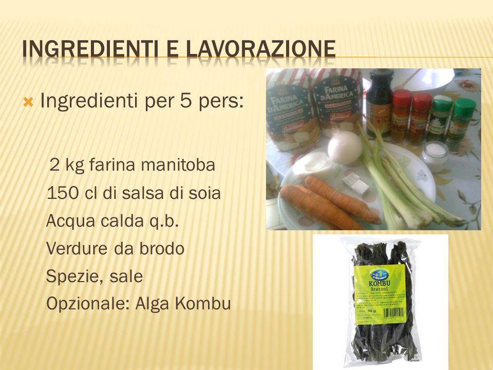  Ingredienti per 5 pers: 2 kg farina manitoba 150 cl di salsa di soia Acqua calda q.b. Verdure da brodo Spezie, sale Opzionale: Alga Kombu