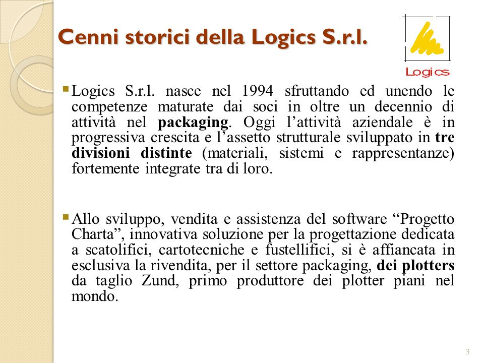 Cenni storici della Logics S.r.l. 3  Logics S.r.l. nasce nel 1994 sfruttando ed unendo le competenze maturate dai soci in oltre un decennio di attivi