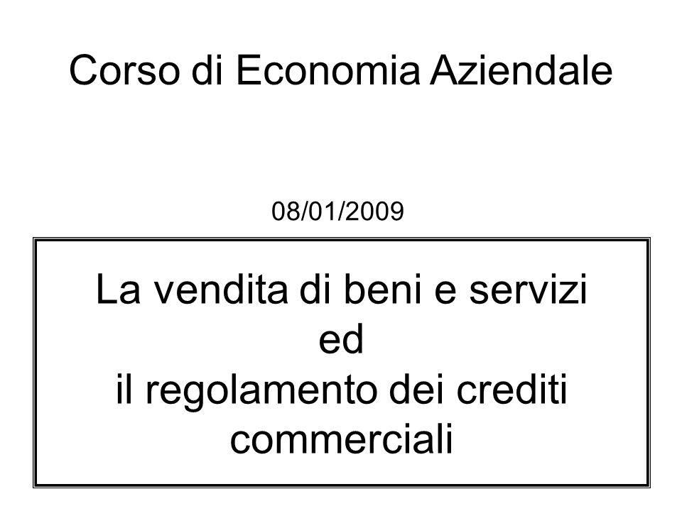 La vendita di beni e servizi ed il regolamento dei crediti commerciali Corso di Economia Aziendale 08/01/2009