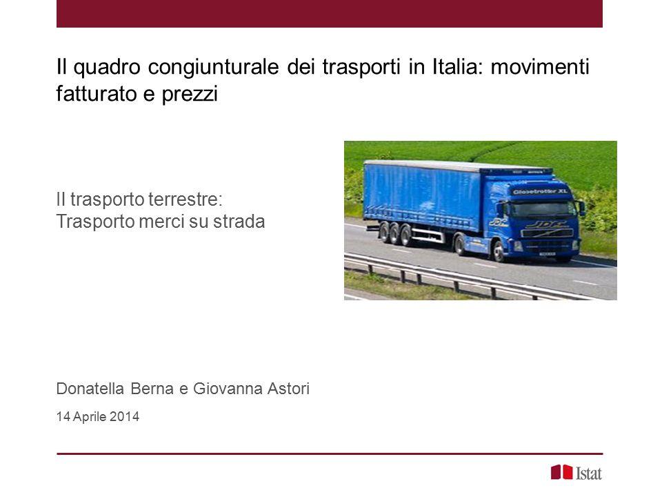 Il trasporto terrestre: Trasporto merci su strada Donatella Berna e Giovanna Astori 14 Aprile 2014 Il quadro congiunturale dei trasporti in Italia: mo