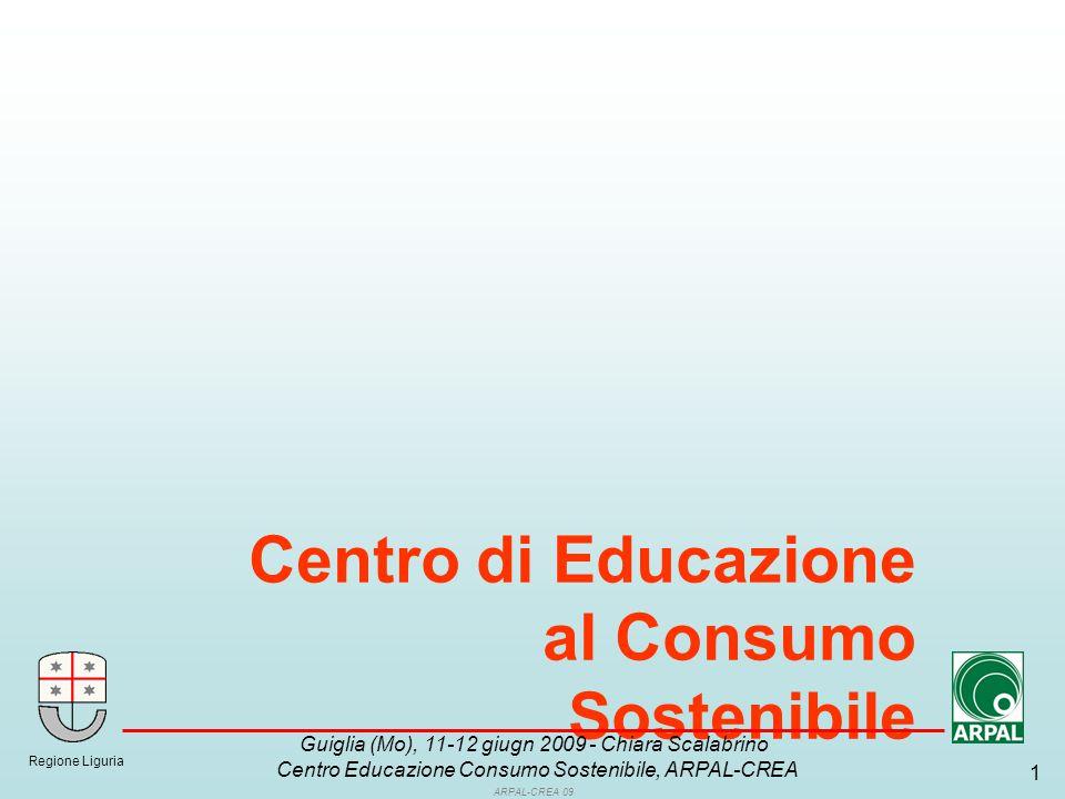 ARPAL-CREA 09 1 Centro di Educazione al Consumo Sostenibile Regione Liguria Guiglia (Mo), 11-12 giugn 2009 - Chiara Scalabrino Centro Educazione Consumo Sostenibile, ARPAL-CREA