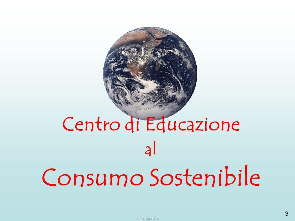 ARPAL-CREA 09 4 Per stimolare la crescita ed il ruolo attivo del consumatore attraverso l'informazione sui beni e servizi più 'etici' ed 'eco-compatibili' per incentivare le imprese allo sviluppo di produzioni più rispettose dell'ambiente e delle popolazioni di tutto il mondo per favorire l'interazione e lo scambio di informazioni e proposte tra tutti i portatori di interesse (organismi governativi ed intergovernativi, settore privato, ONG, CEA, società civile…) Perché un 'Centro di Educazione al Consumo Sostenibile'?