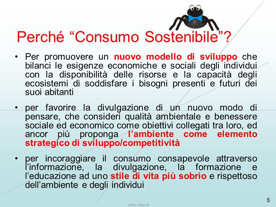 ARPAL-CREA 09 5 Per promuovere un nuovo modello di sviluppo che bilanci le esigenze economiche e sociali degli individui con la disponibilità delle risorse e la capacità degli ecosistemi di soddisfare i bisogni presenti e futuri dei suoi abitanti per favorire la divulgazione di un nuovo modo di pensare, che consideri qualità ambientale e benessere sociale ed economico come obiettivi collegati tra loro, ed ancor più proponga l'ambiente come elemento strategico di sviluppo/competitività per incoraggiare il consumo consapevole attraverso l'informazione, la divulgazione, la formazione e l'educazione ad uno stile di vita più sobrio e rispettoso dell'ambiente e degli individui Perché Consumo Sostenibile ?