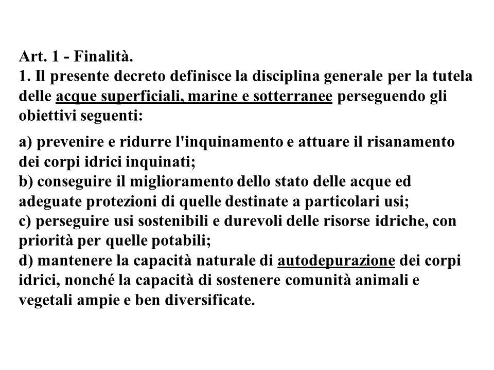 Art. 1 - Finalità. 1. Il presente decreto definisce la disciplina generale per la tutela delle acque superficiali, marine e sotterranee perseguendo gl