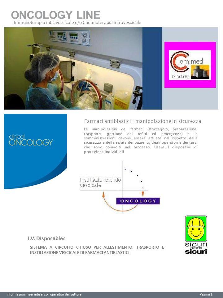 ONCOLOGY LINE Immunoterapia intravescicale e/o Chemioterapia intravescicale Informazioni riservate ai soli operatori del settore Pagina 2 Dispositivo per instillazione endovescicale Needle - Free Valve Posizione sanitariaCEClasseCND Dispositivo Medico0123I SterileA03010101 CODICE CHD0301 Descrizione Dispositivo per instillazione endovescicale di farmaci chemioterapici Modalità d'uso generale 1.Connettere il dispositivo al catetere vescicale.