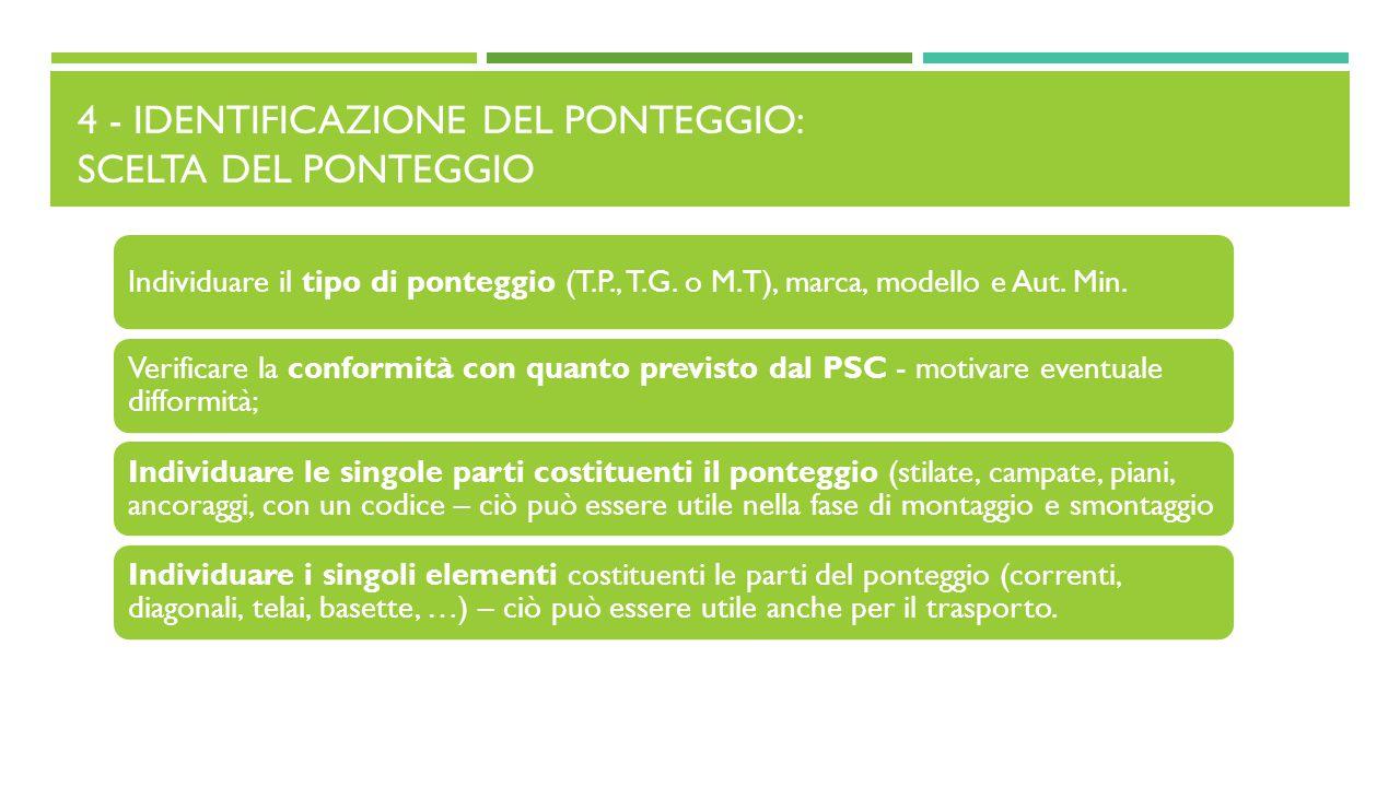 4 - IDENTIFICAZIONE DEL PONTEGGIO: SCELTA DEL PONTEGGIO Individuare il tipo di ponteggio (T.P., T.G. o M.T), marca, modello e Aut. Min. Verificare la