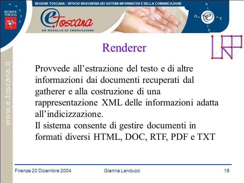Firenze 20 Dicembre 2004Gianna Landucci18 Renderer Provvede all'estrazione del testo e di altre informazioni dai documenti recuperati dal gatherer e alla costruzione di una rappresentazione XML delle informazioni adatta all'indicizzazione.
