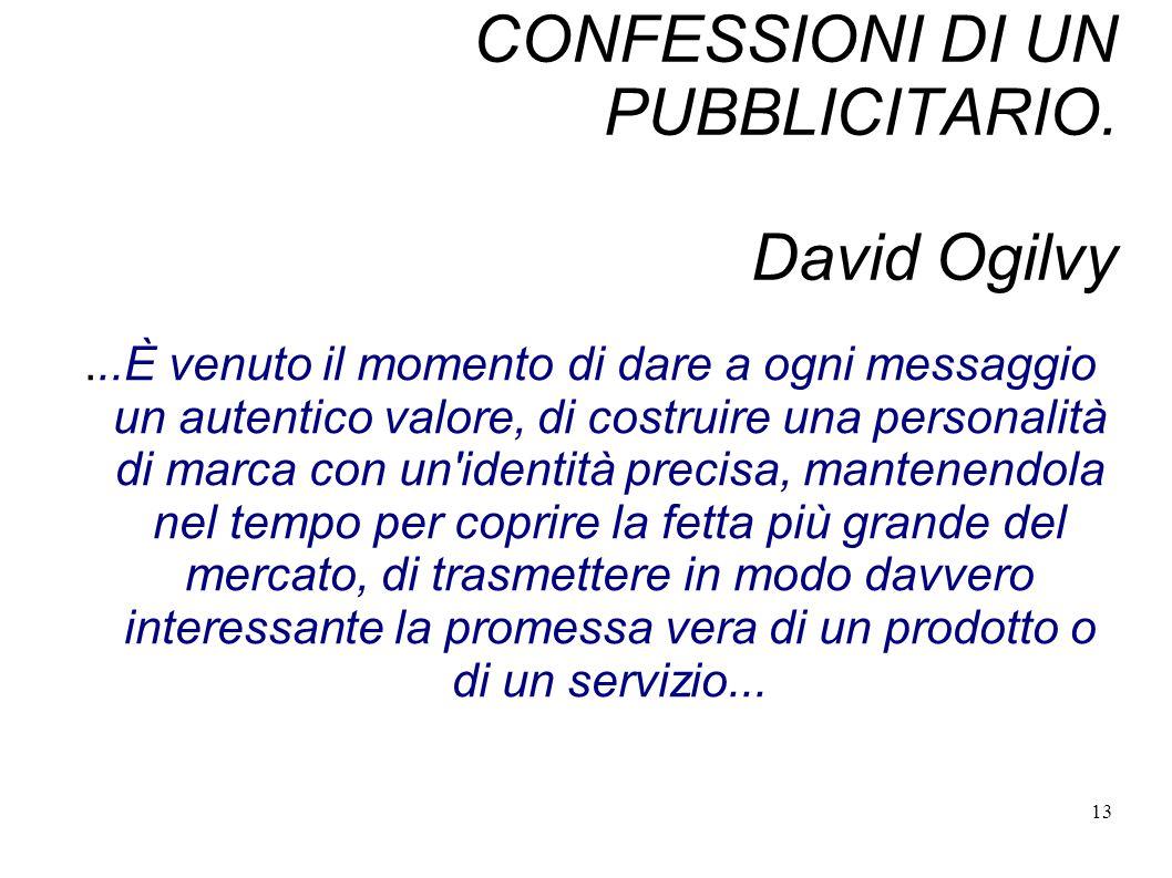 13 CONFESSIONI DI UN PUBBLICITARIO. David Ogilvy...È venuto il momento di dare a ogni messaggio un autentico valore, di costruire una personalità di m