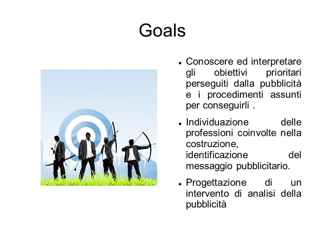 Goals Conoscere ed interpretare gli obiettivi prioritari perseguiti dalla pubblicità e i procedimenti assunti per conseguirli. Individuazione delle pr
