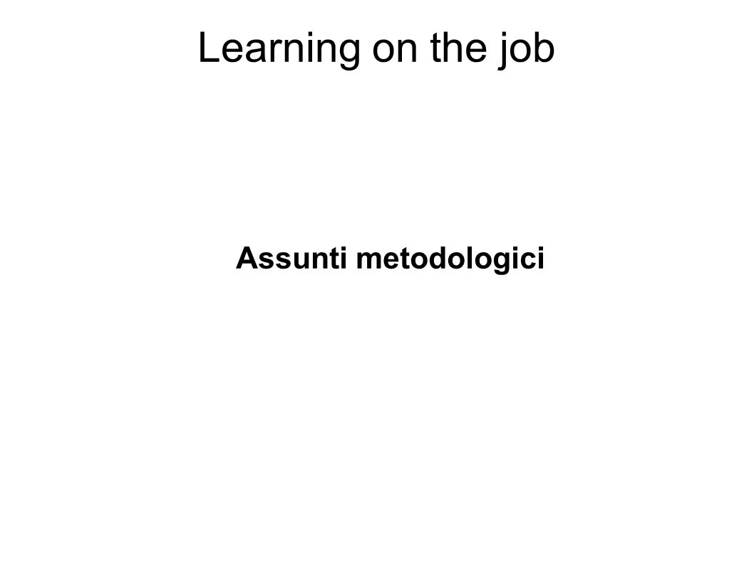 Learning on the job Assunti metodologici