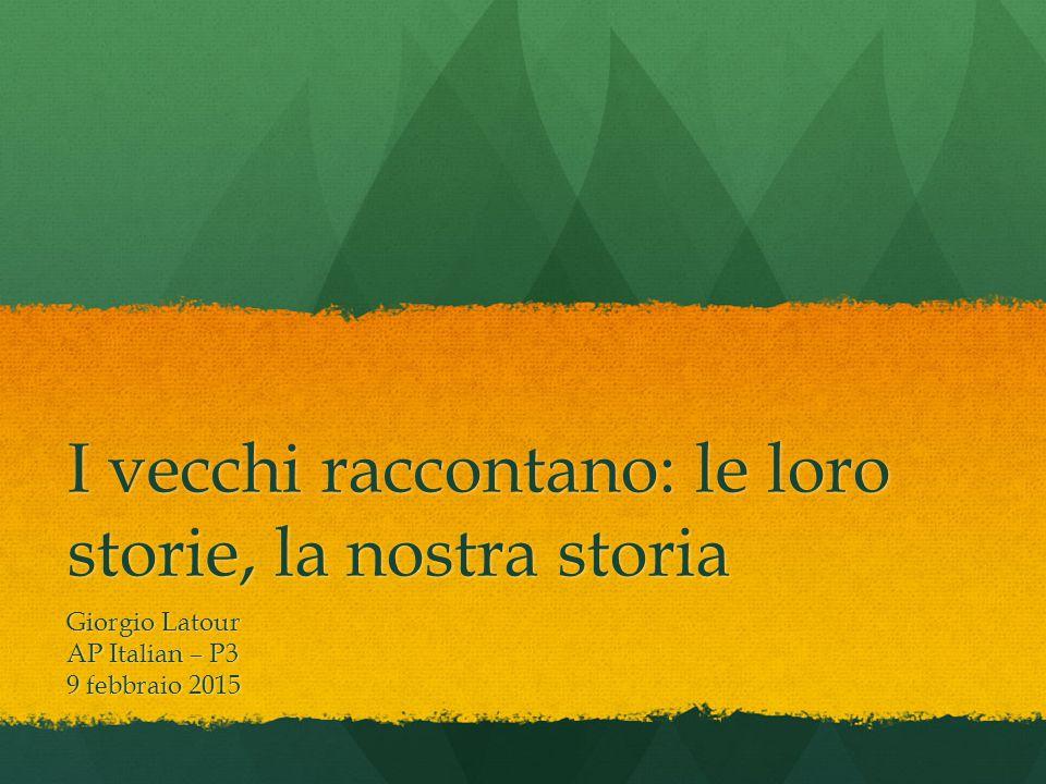 I vecchi raccontano: le loro storie, la nostra storia Giorgio Latour AP Italian – P3 9 febbraio 2015
