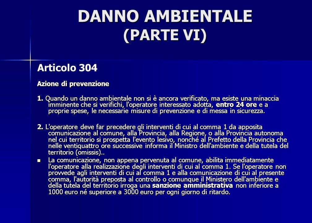DANNO AMBIENTALE (PARTE VI) Articolo 304 Azione di prevenzione 1. Quando un danno ambientale non si è ancora verificato, ma esiste una minaccia immine