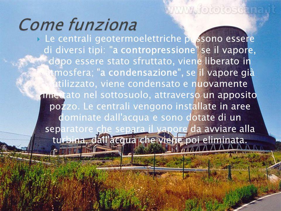  Le centrali geotermoelettriche possono essere di diversi tipi: a contropressione se il vapore, dopo essere stato sfruttato, viene liberato in atmosfera; a condensazione , se il vapore già utilizzato, viene condensato e nuovamente iniettato nel sottosuolo, attraverso un apposito pozzo.