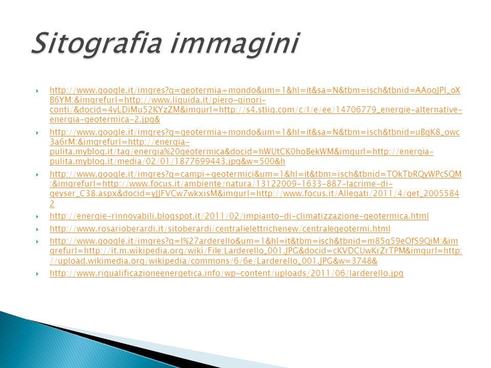  http://www.google.it/imgres?q=geotermia+mondo&um=1&hl=it&sa=N&tbm=isch&tbnid=AAooJPI_oX B6YM:&imgrefurl=http://www.liquida.it/piero-ginori- conti/&docid=4vLDiMu52KYzZM&imgurl=http://s4.stliq.com/c/l/e/ee/14706779_energie-alternative- energia-geotermica-2.jpg& http://www.google.it/imgres?q=geotermia+mondo&um=1&hl=it&sa=N&tbm=isch&tbnid=AAooJPI_oX B6YM:&imgrefurl=http://www.liquida.it/piero-ginori- conti/&docid=4vLDiMu52KYzZM&imgurl=http://s4.stliq.com/c/l/e/ee/14706779_energie-alternative- energia-geotermica-2.jpg&  http://www.google.it/imgres?q=geotermia+mondo&um=1&hl=it&sa=N&tbm=isch&tbnid=uBqK8_owc 3a6rM:&imgrefurl=http://energia- pulita.myblog.it/tag/energia%20geotermica&docid=hWUtCK0hoBekWM&imgurl=http://energia- pulita.myblog.it/media/02/01/1877699443.jpg&w=500&h http://www.google.it/imgres?q=geotermia+mondo&um=1&hl=it&sa=N&tbm=isch&tbnid=uBqK8_owc 3a6rM:&imgrefurl=http://energia- pulita.myblog.it/tag/energia%20geotermica&docid=hWUtCK0hoBekWM&imgurl=http://energia- pulita.myblog.it/media/02/01/1877699443.jpg&w=500&h  http://www.google.it/imgres?q=campi+geotermici&um=1&hl=it&tbm=isch&tbnid=TOkTbRQyWPcSQM :&imgrefurl=http://www.focus.it/ambiente/natura/13122009-1633-887-lacrime-di- geyser_C38.aspx&docid=yJJFVCw7wkxisM&imgurl=http://www.focus.it/Allegati/2011/4/get_2005584 2 http://www.google.it/imgres?q=campi+geotermici&um=1&hl=it&tbm=isch&tbnid=TOkTbRQyWPcSQM :&imgrefurl=http://www.focus.it/ambiente/natura/13122009-1633-887-lacrime-di- geyser_C38.aspx&docid=yJJFVCw7wkxisM&imgurl=http://www.focus.it/Allegati/2011/4/get_2005584 2  http://energie-rinnovabili.blogspot.it/2011/02/impianto-di-climatizzazione-geotermica.html http://energie-rinnovabili.blogspot.it/2011/02/impianto-di-climatizzazione-geotermica.html  http://www.rosarioberardi.it/sitoberardi/centralielettrichenew/centralegeotermi.html http://www.rosarioberardi.it/sitoberardi/centralielettrichenew/centralegeotermi.html  http://www.google.it/imgres?q=l%27arderello&um=1&hl=it&tbm=isch&tbnid=m85g59eOfS9QiM:&