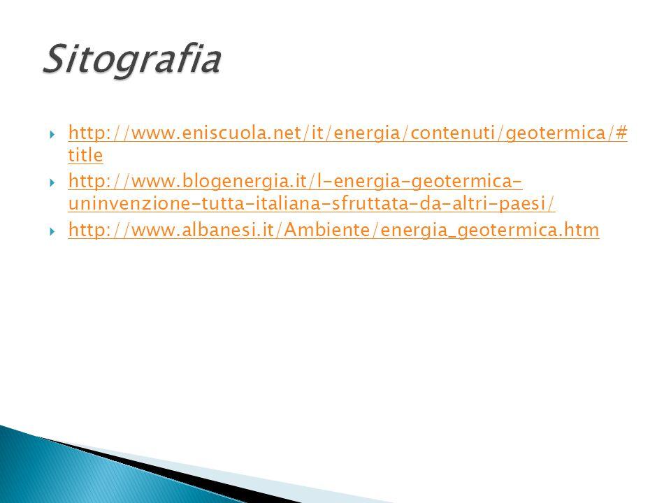  http://www.eniscuola.net/it/energia/contenuti/geotermica/# title http://www.eniscuola.net/it/energia/contenuti/geotermica/# title  http://www.blogenergia.it/l-energia-geotermica- uninvenzione-tutta-italiana-sfruttata-da-altri-paesi/ http://www.blogenergia.it/l-energia-geotermica- uninvenzione-tutta-italiana-sfruttata-da-altri-paesi/  http://www.albanesi.it/Ambiente/energia_geotermica.htm http://www.albanesi.it/Ambiente/energia_geotermica.htm