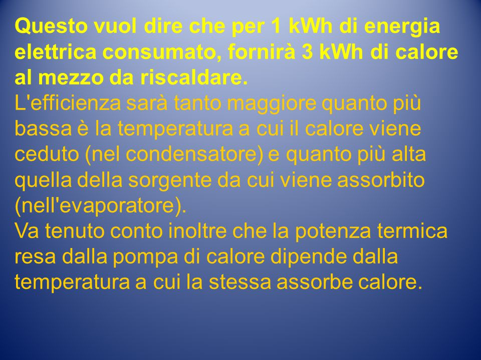 Questo vuol dire che per 1 kWh di energia elettrica consumato, fornirà 3 kWh di calore al mezzo da riscaldare. L'efficienza sarà tanto maggiore quanto